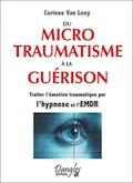 Du microtraumatisme à la guérison. Hypnose, EMDR. Corinne Van Loey